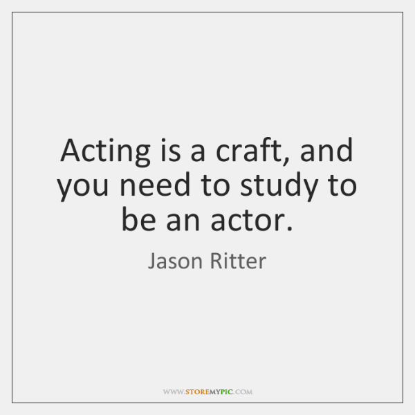 Acting is a craft, and you need to study to be an ...
