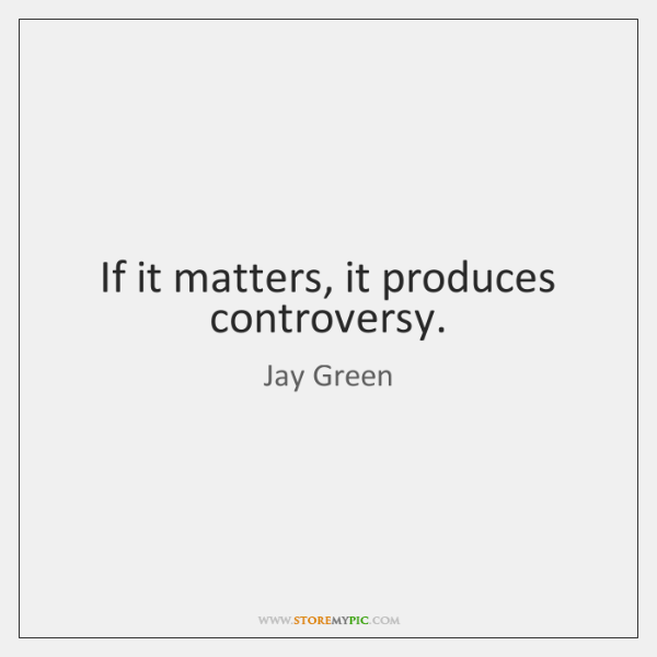 If it matters, it produces controversy.