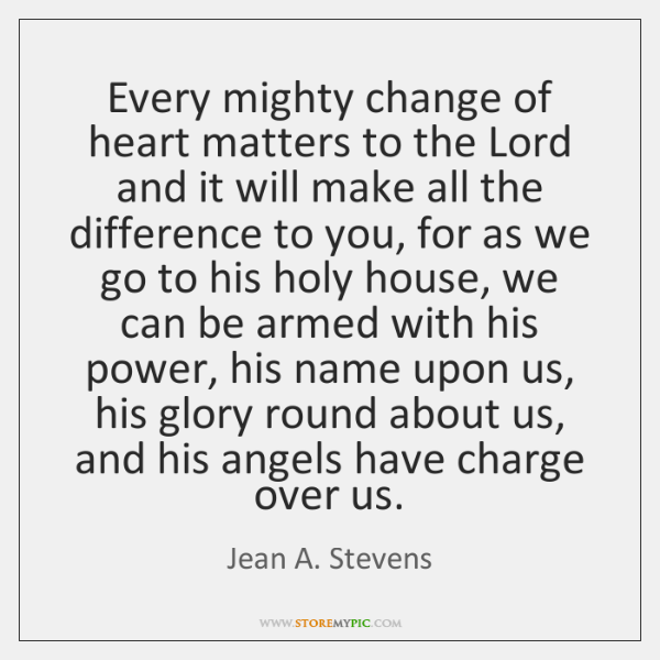 Every mighty change of heart matters to the Lord and it will ...