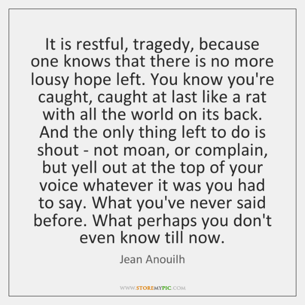 It is restful, tragedy, because one knows that there is no more ...