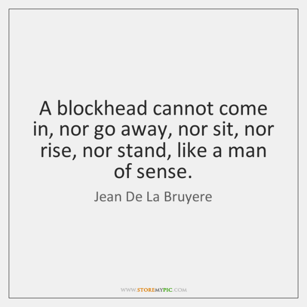 A blockhead cannot come in, nor go away, nor sit, nor rise, ...