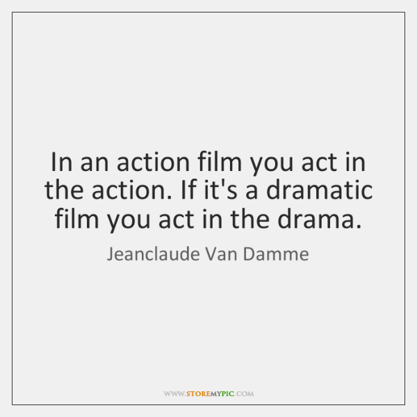 In an action film you act in the action. If it's a ...