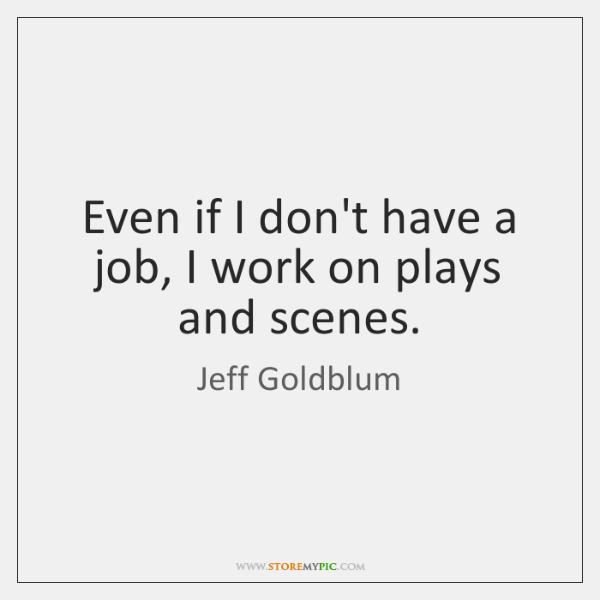 Even if I don't have a job, I work on plays and ...