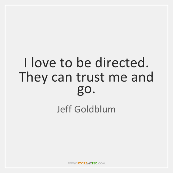 I love to be directed. They can trust me and go.