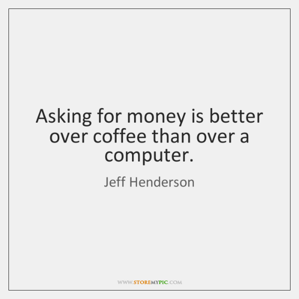 Asking for money is better over coffee than over a computer.