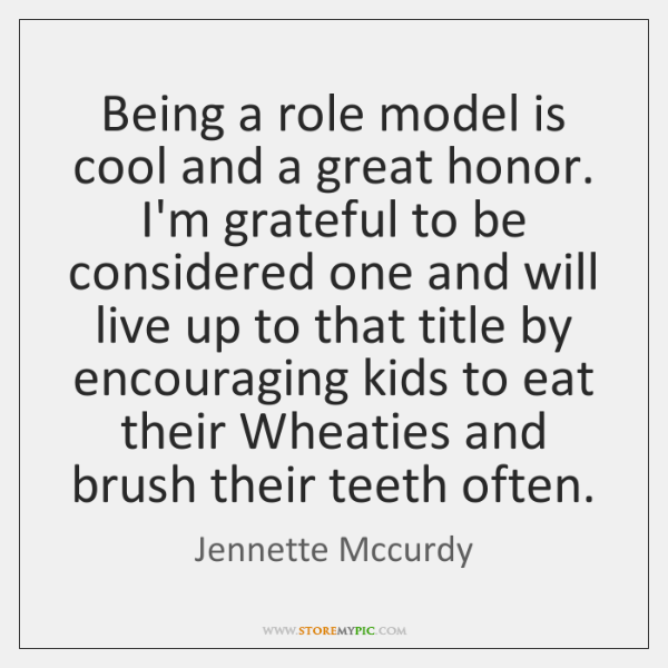 Being a role model is cool and a great honor. I'm grateful ...