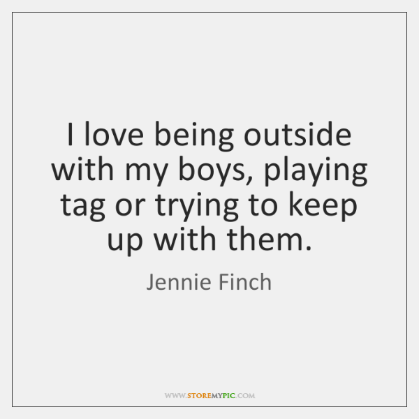 I love being outside with my boys, playing tag or trying to ...