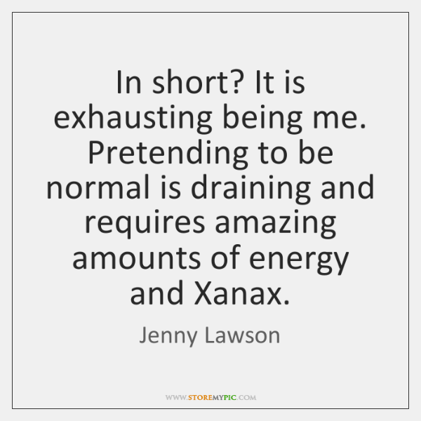In short? It is exhausting being me. Pretending to be normal is ...