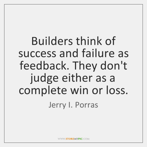 Builders think of success and failure as feedback. They don't judge either ...