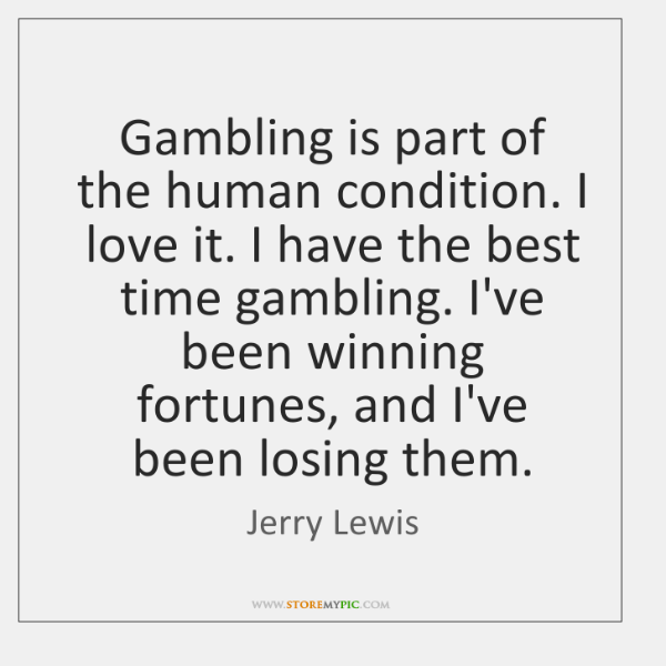 Gambling is part of the human condition. I love it. I have ...