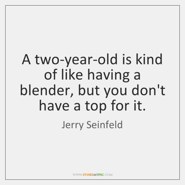 A two-year-old is kind of like having a blender, but you don't ...