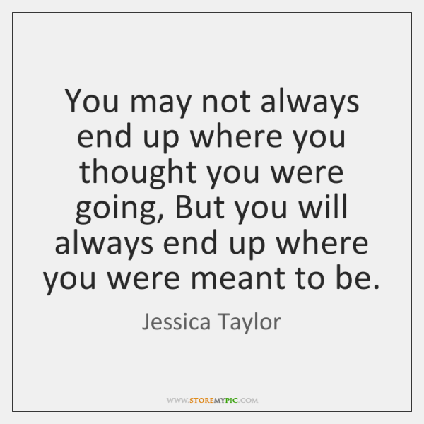 You may not always end up where you thought you were going, ...