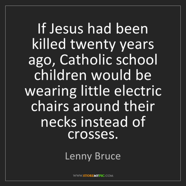 Lenny Bruce: If Jesus had been killed twenty years ago, Catholic school...