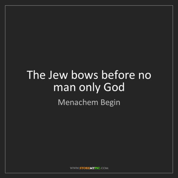 Menachem Begin: The Jew bows before no man only God