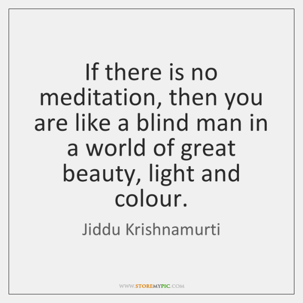 If there is no meditation, then you are like a blind man ...