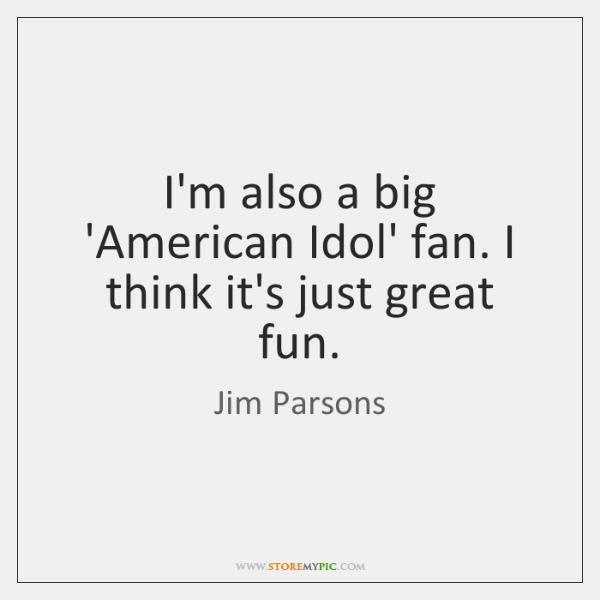 I'm also a big 'American Idol' fan. I think it's just great ...