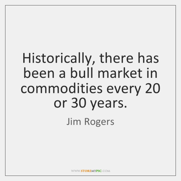 Historically, there has been a bull market in commodities every 20 or 30 years.
