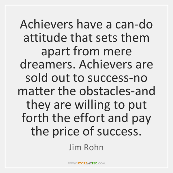Achievers have a can-do attitude that sets them apart from mere dreamers. ...