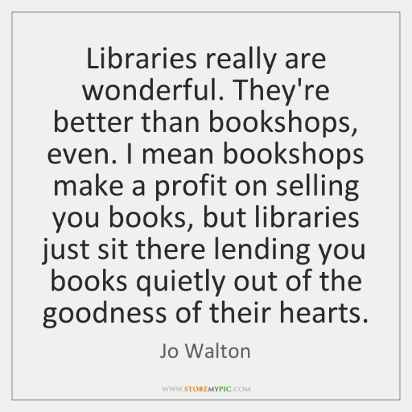 Libraries really are wonderful. They're better than bookshops, even. I mean bookshops ...