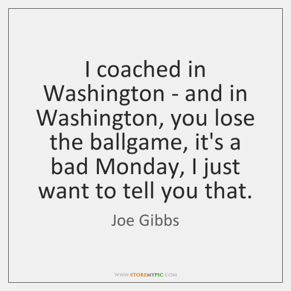 I coached in Washington - and in Washington, you lose the ballgame, ...