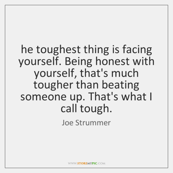 he toughest thing is facing yourself. Being honest with yourself, that's much ...