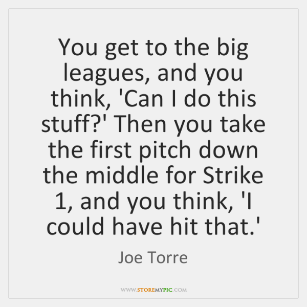 You get to the big leagues, and you think, 'Can I do ...