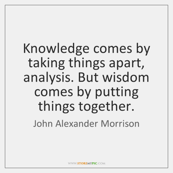 Knowledge comes by taking things apart, analysis. But wisdom comes by putting ...