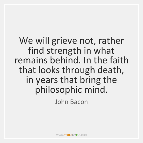 We will grieve not, rather find strength in what remains behind. In ...