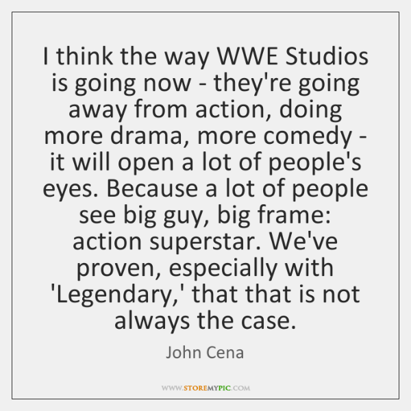 I think the way WWE Studios is going now - they're going ...
