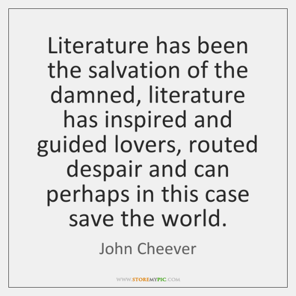 Literature has been the salvation of the damned, literature has inspired and ...
