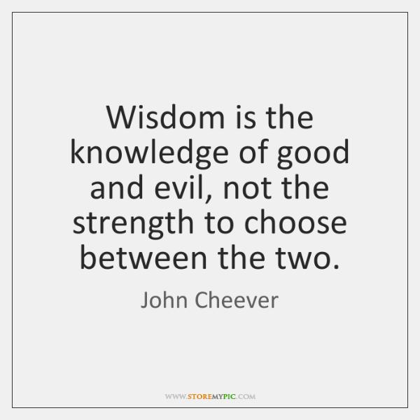 Wisdom is the knowledge of good and evil, not the strength to ...