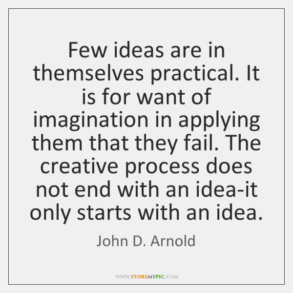 Few ideas are in themselves practical. It is for want of imagination ...