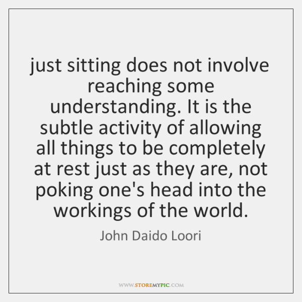 just sitting does not involve reaching some understanding. It is the subtle ...