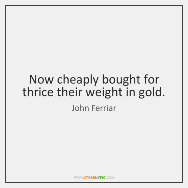 Now cheaply bought for thrice their weight in gold.
