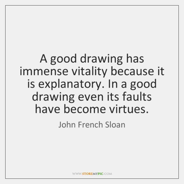 A good drawing has immense vitality because it is explanatory. In a ...