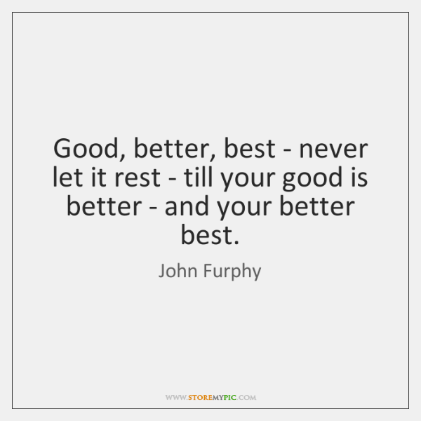 Good, better, best - never let it rest - till your good ...