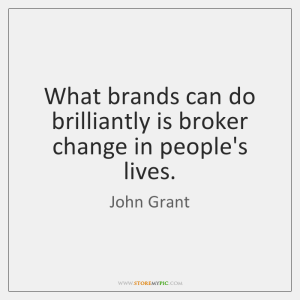 What brands can do brilliantly is broker change in people's lives.