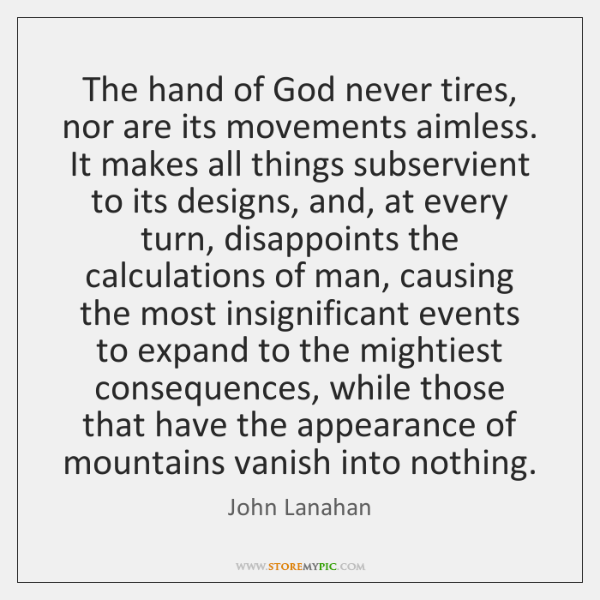 The hand of God never tires, nor are its movements aimless. It ...