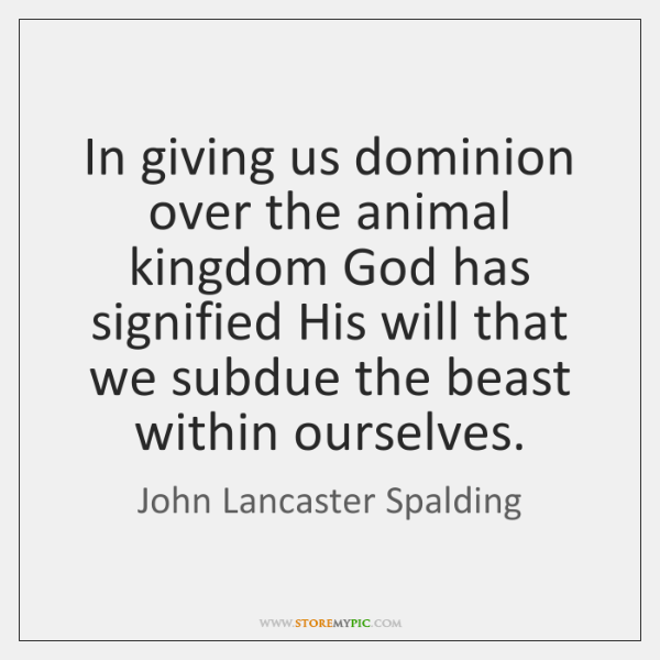 In giving us dominion over the animal kingdom God has signified His ...