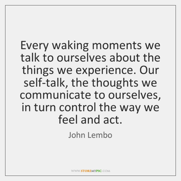Every waking moments we talk to ourselves about the things we experience. ...