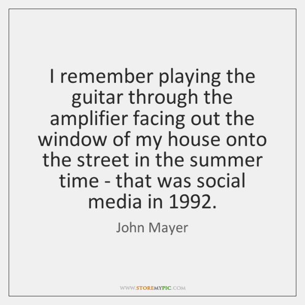 I remember playing the guitar through the amplifier facing out the window ...