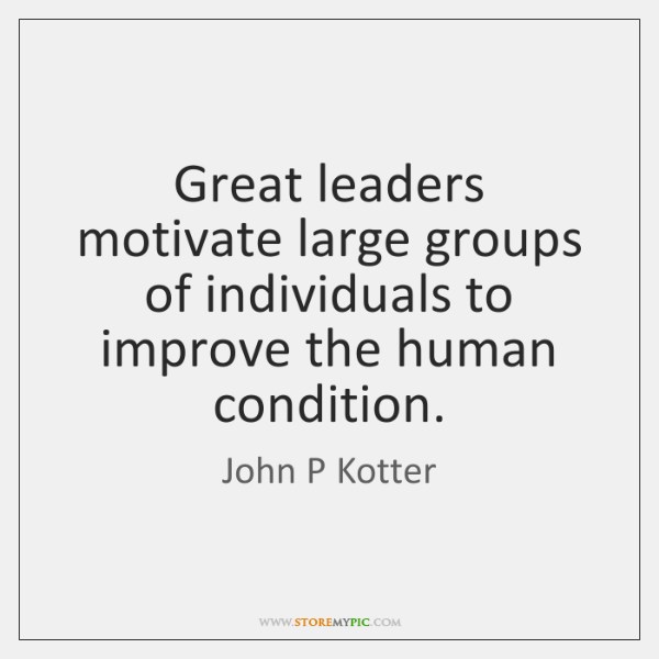 Great leaders motivate large groups of individuals to improve the human condition.