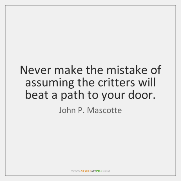 Never make the mistake of assuming the critters will beat a path ...