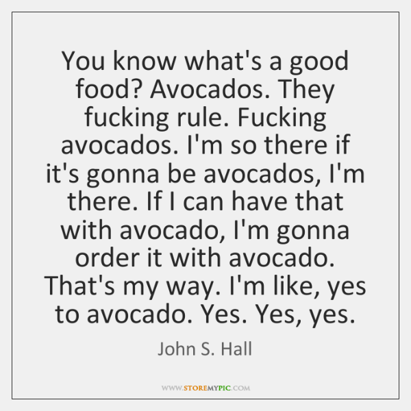 You know what's a good food? Avocados. They fucking rule. Fucking avocados. ...