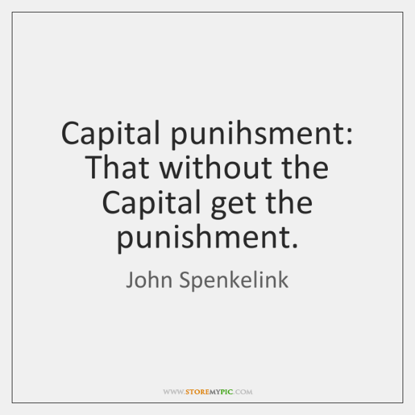 Capital punihsment: That without the Capital get the punishment.