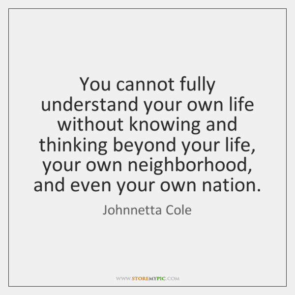 You cannot fully understand your own life without knowing and thinking beyond ...