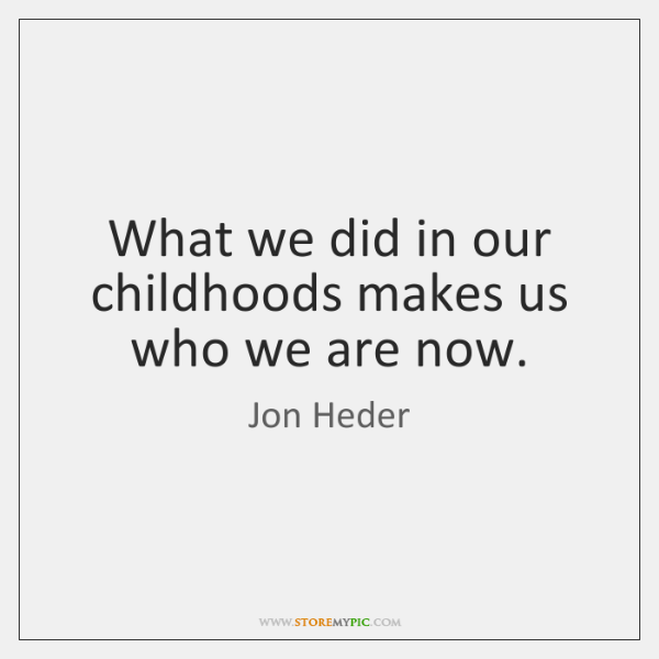 What we did in our childhoods makes us who we are now.