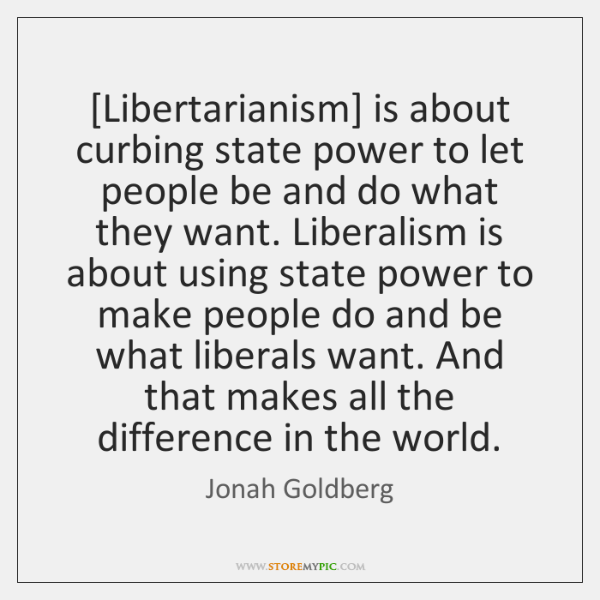[Libertarianism] is about curbing state power to let people be and do ...