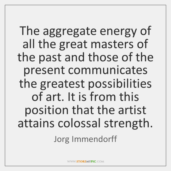 The aggregate energy of all the great masters of the past and ...