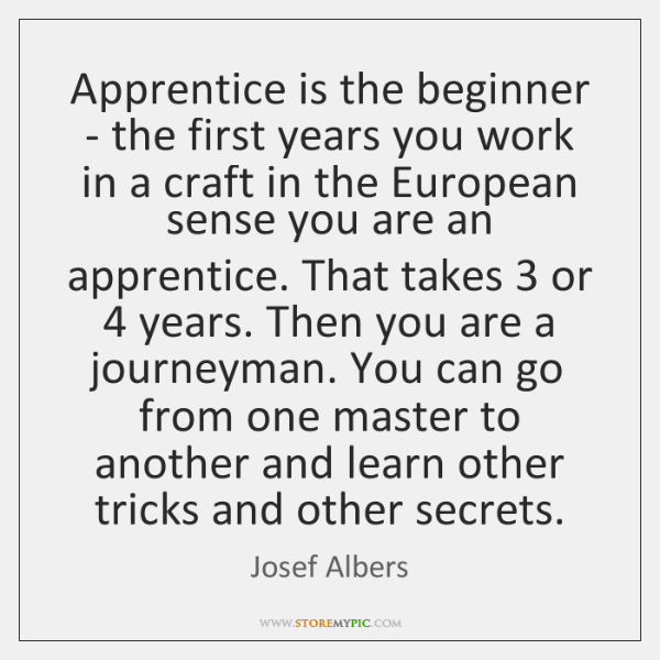 Apprentice is the beginner - the first years you work in a ...